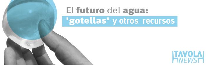 """El futuro del agua: """"gotellas"""" y otros recursos"""